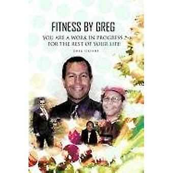 Fitness By Greg - You Are A Work In Progress...For The Rest Of Your L