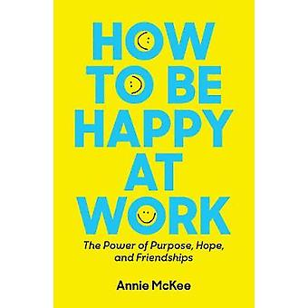 How to Be Happy at Work - The Power of Purpose - Hope - and Friendship
