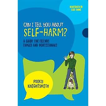 Can I Tell You About Self-Harm? - A Guide for Friends - Family and Pro