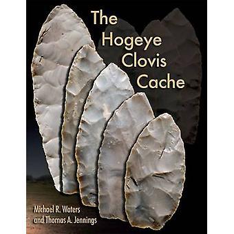 The Hogeye Clovis Cache by Michael R. Waters - Thomas A. Jennings - 9