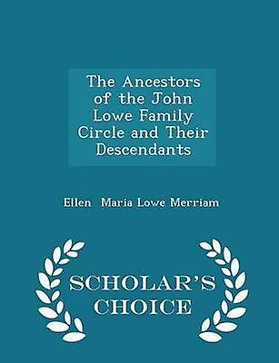 The Ancestors of the John Lowe Family Circle and Their Descendants  Scholars Choice Edition by Maria Lowe Merriam & Ellen
