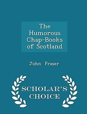 The Humorous ChapBooks of Scotland  Scholars Choice Edition by Fraser & John