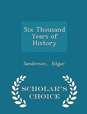 Six Thousand Years of History  Scholars Choice Edition by Edgar & Sanderson