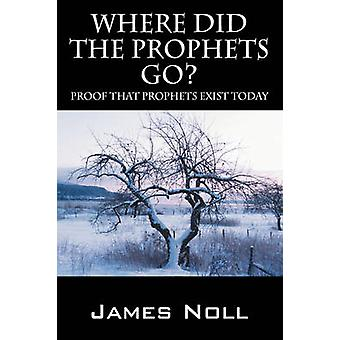 Where Did The Prophets Go  Proof That Prophets Exist Today by Noll & James
