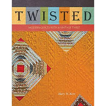 Twisted - Modern Quilts with a Vintage Twist by Mary W. Kerr - 9780764