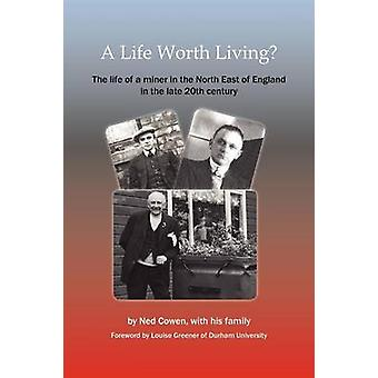 A Life Worth Living the Life of a Miner in the North East of England in the Late 20th Century by Cowen & Ned
