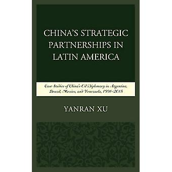 Chinas Strategic Partnerships in Latin America Case Studies of Chinas Oil Diplomacy in Argentina Brazil Mexico and Venezuela 1991 2015 by Xu & Yanran