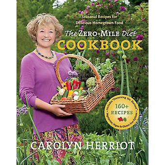 ZeroMile Diet Cookbook  Seasonal Recipes for Delicious Homegrown Food by Carolyn Herriot