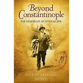 Beyond Constantinople  The Memoirs of an Ottoman Jew by Victor Eskenazi