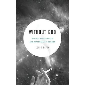 Without God Michel Houellebecq and Materialist Horror by Betty & Louis