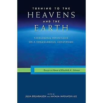 Turning to the Heavens and the Earth Theological Reflections on a Cosmological Conversion Essays in Honor of Elizabeth A. Johnson by Brumbaugh & Julia
