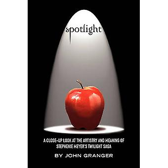 Spotlight A CloseUp  Look at the Artistry and Meaning of Stephenie Meyers Twilight Saga by Granger & John