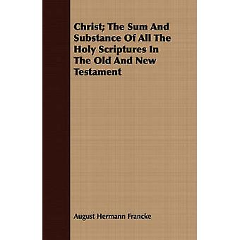 Christ The Sum And Substance Of All The Holy Scriptures In The Old And New Testament by Francke & August Hermann