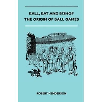 Ball Bat And Bishop  The Origin Of Ball Games by Henderson & Robert