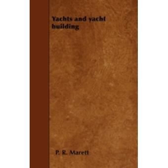 Yachts and Yacht Building  Being a Treatise on the Construction of Yachts and Matters Relating to Yachting by Marett & P. R.