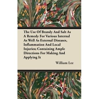 The Use Of Brandy And Salt As A Remedy For Various Internal As Well As External Diseases Inflammation And Local Injuries Containing Ample Directions For Making And Applying It by Lee & William