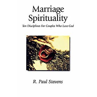 Marriage Spirituality Ten Disciplines for Couples Who Love God by Stevens & R. Paul