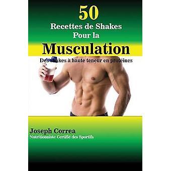 50 Recettes de Shakes Pour la Musculation Des shakes  haute teneur en protines by Correa & Joseph