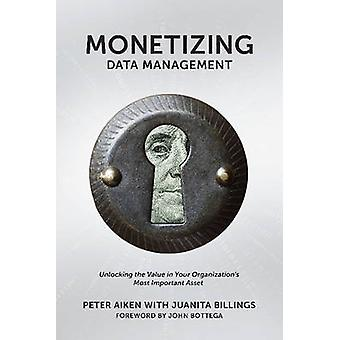 Monetizing Data Management Finding the Value in your Organizations Most Important Asset by Aiken & Peter
