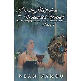 Healing Wisdom for a Wounded World My LifeChanging Journey Through a Shamanic School  Book 4 by Namou & Weam
