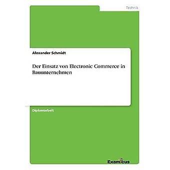 Der Einsatz von Electronic Commerce in Bauunternehmen by Schmidt & Alexander