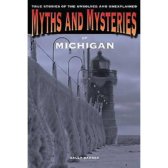 Myths and Mysteries of Michigan True Stories Of The Unsolved And Unexplained First Edition by Barber & Sally