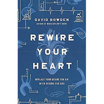 Rewire Your Heart - Replace Your Desire for Sin with Desire For God by