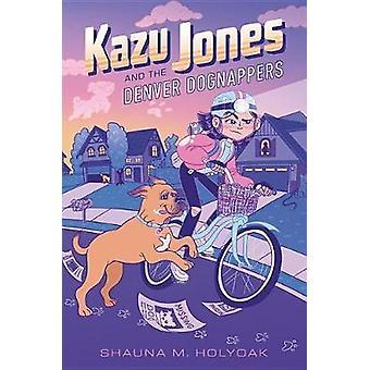 Kazu Jones And The Denver Dognappers by Shauna M. Holyoak - 978136802