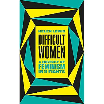 Difficult Women - A History of Feminism in 11 Fights by Helen Lewis -