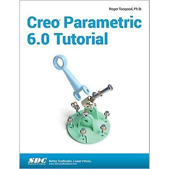 Creo Parametric 6.0 Tutorial by Roger Toogood - 9781630572914 Book