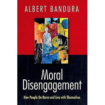 Moral Disengagement - How People Do Harm and Live with Themselves by A