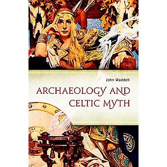 Archaeology and Celtic Myth - An Exploration by John Waddell - 9781846