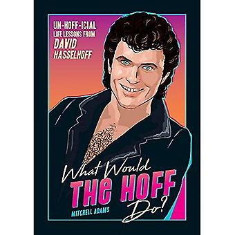 What Would the Hoff Do?: Un-Hoff-icial Life Lessons from David Hasselhoff