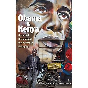 Obama and Kenya  Contested Histories and the Politics of Belonging by Matthew Carotenuto & Katherine Luongo