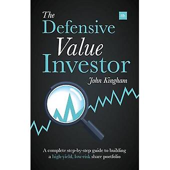 Defensive Value Investor A Complete StepByStep Guide to Building a HighYield LowRisk Share Portfolio by Kingham & John