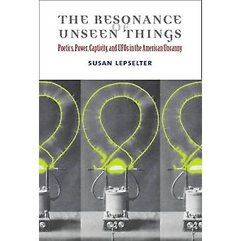 The Resonance of Unseen Things - Poetics - Power - Captivity - and UFO