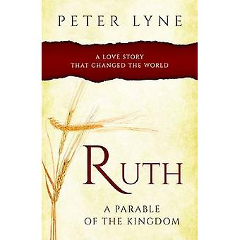 Ruth - A Parable of the Kingdom - A Love Story That Changed the World b