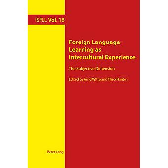 Foreign Language Learning as Intercultural Experience  The Subjective Dimension by Edited by Arnd Witte & Edited by Theo Harden