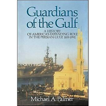 Guardians of the Gulf A History of Americas Expanding Role in the Persion Gulf 18831992 by Palmer & Michael A.