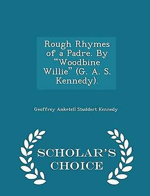 Rough Rhymes of a Padre. By Woodbine Willie G. A. S. Kennedy.  Scholars Choice Edition by Kennedy & Geoffrey Anketell Studdert