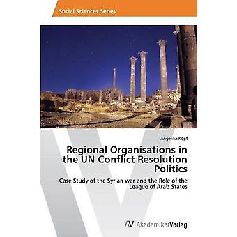 Regional Organisations in the UN Conflict Resolution Politics by Kpf Angelika