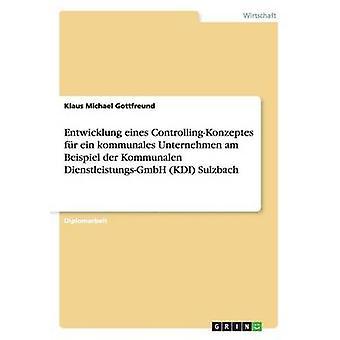 Entwicklung eines ControllingKonzeptes fr ein kommunales Unternehmen am Beispiel der Kommunalen DienstleistungsGmbH KDI Sulzbach Gottfreund y Klaus Michael
