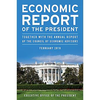 Economic Report of the President February 2018 Together with the Annual Report of the Council of Economic Advisors by Executive Office Of The President