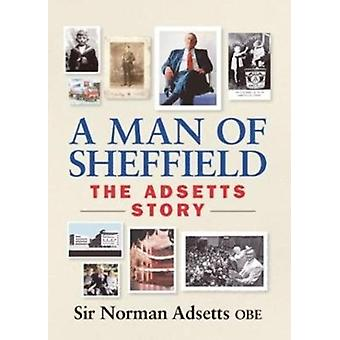 A Man of Sheffield 2017  The Adsetts Story by Sir Norman Adsetts
