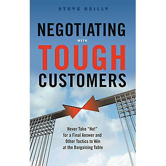 Negotiating with Tough Customers by Steve Steve Reilly Reilly