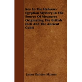 Key To The HebrewEgyptian Mystery In The Source Of Measures Originating The British Inch And The Ancient Cubit by Skinner & James Ralston
