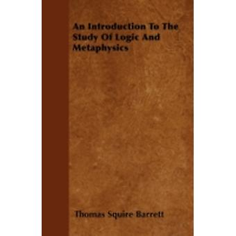 An Introduction To The Study Of Logic And Metaphysics by Barrett & Thomas Squire