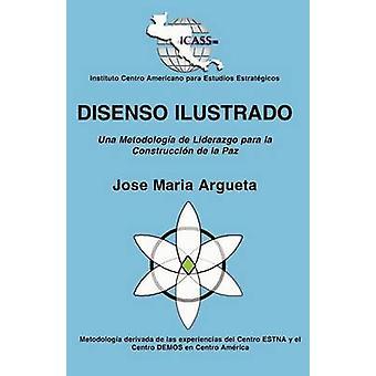 DISENSO ILUSTRADO Una Metodologa de Liderazgo para la Construccin de la Paz by Argueta & Jose Maria