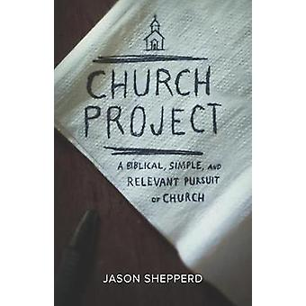 Church Project A Biblical Simple and Relevant Pursuit of Church by Shepperd & Jason