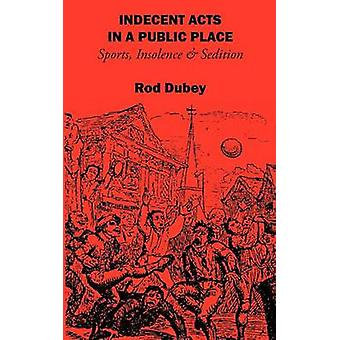 Indecent Acts in a Public Place Sports Insolence and Sedition by Dubey & Rod